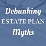 Debunking Estate Plan Myths For El Paso Taxpayers